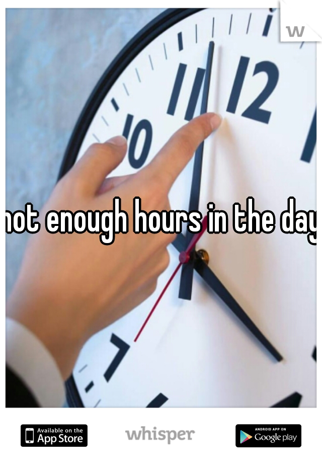not enough hours in the day