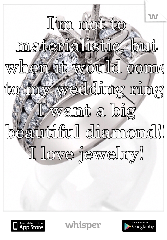 I'm not to materialistic, but when it would come to my wedding ring. I want a big beautiful diamond!! I love jewelry!