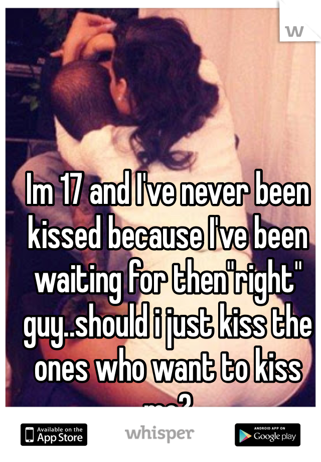 """Im 17 and I've never been kissed because I've been waiting for then""""right"""" guy..should i just kiss the ones who want to kiss me?"""