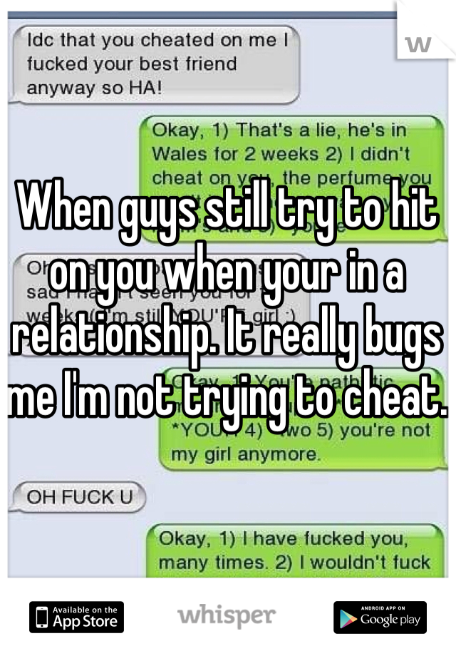 When guys still try to hit on you when your in a relationship. It really bugs me I'm not trying to cheat.