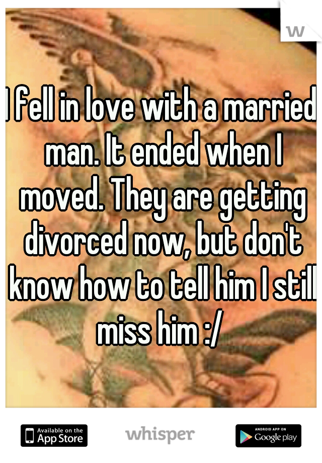 I fell in love with a married man. It ended when I moved. They are getting divorced now, but don't know how to tell him I still miss him :/