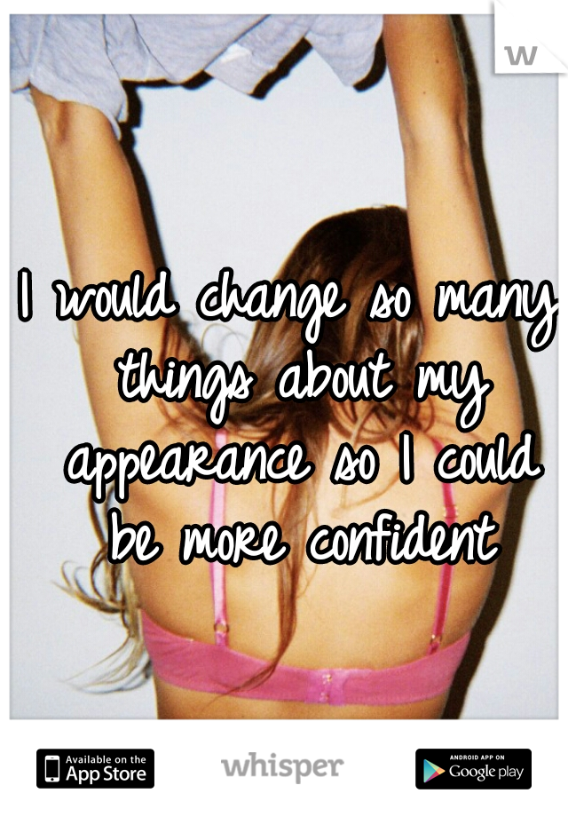 I would change so many things about my appearance so I could be more confident