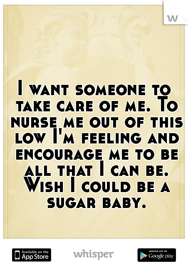 I want someone to take care of me. To nurse me out of this low I'm feeling and encourage me to be all that I can be. Wish I could be a sugar baby.