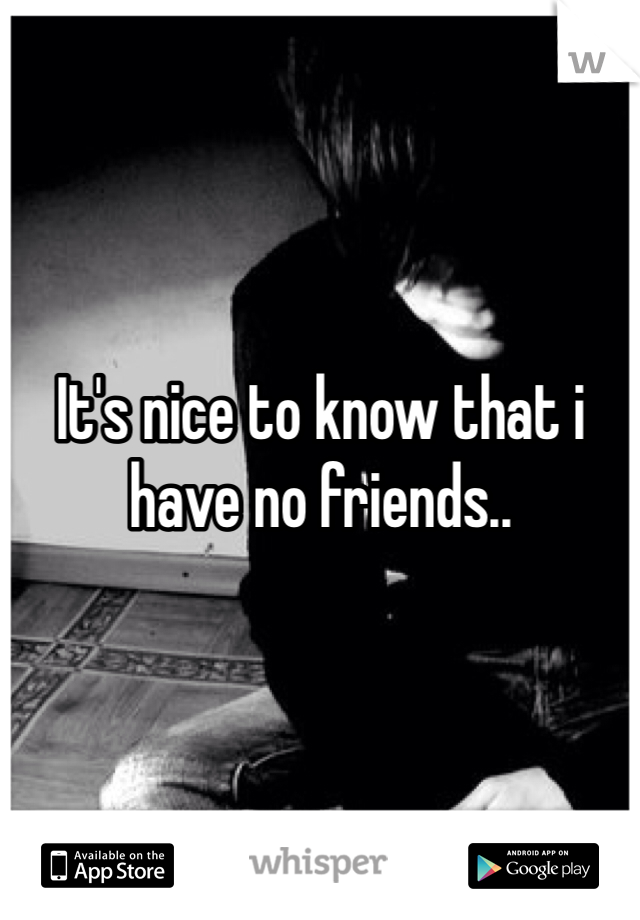 It's nice to know that i have no friends..