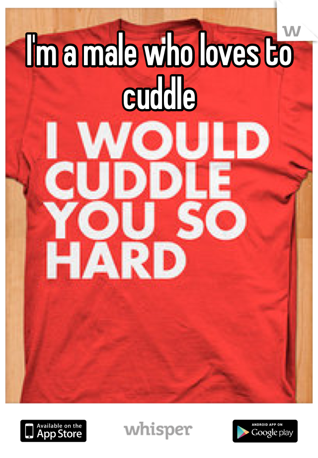 I'm a male who loves to cuddle