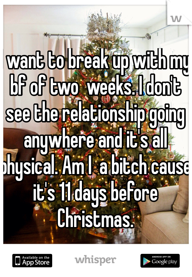 I want to break up with my bf of two  weeks. I don't see the relationship going anywhere and it's all physical. Am I  a bitch cause it's 11 days before Christmas.
