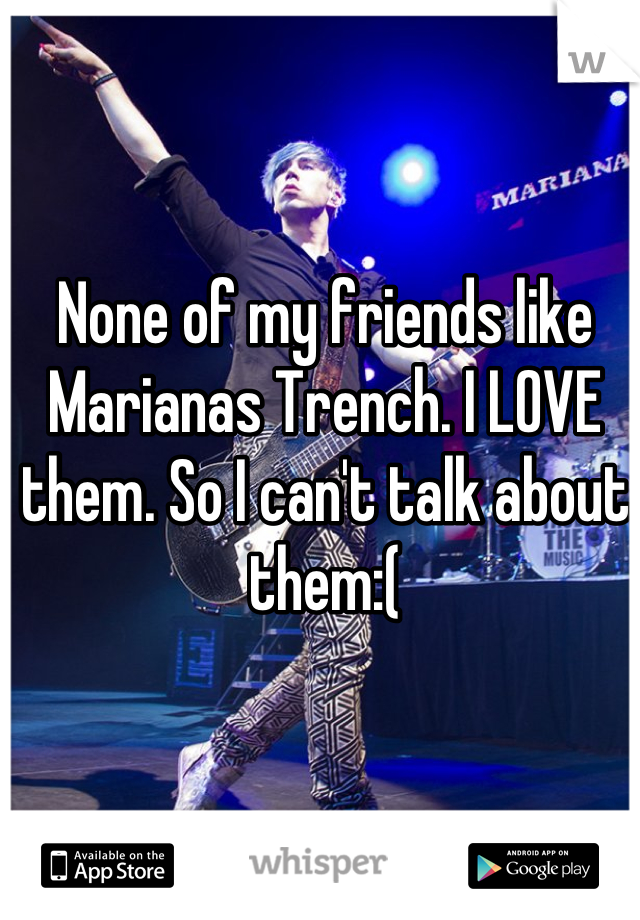 None of my friends like Marianas Trench. I LOVE them. So I can't talk about them:(