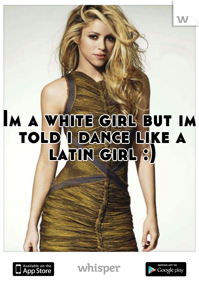Im a white girl but im told i dance like a latin girl :)
