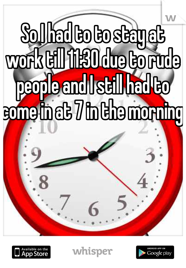 So I had to to stay at work till 11:30 due to rude people and I still had to come in at 7 in the morning