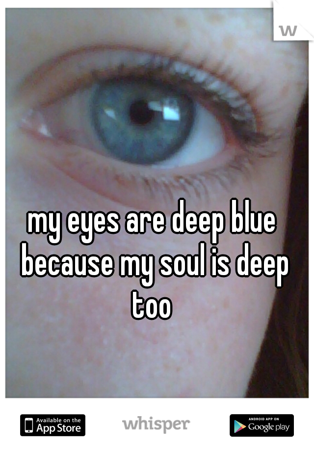 my eyes are deep blue because my soul is deep too