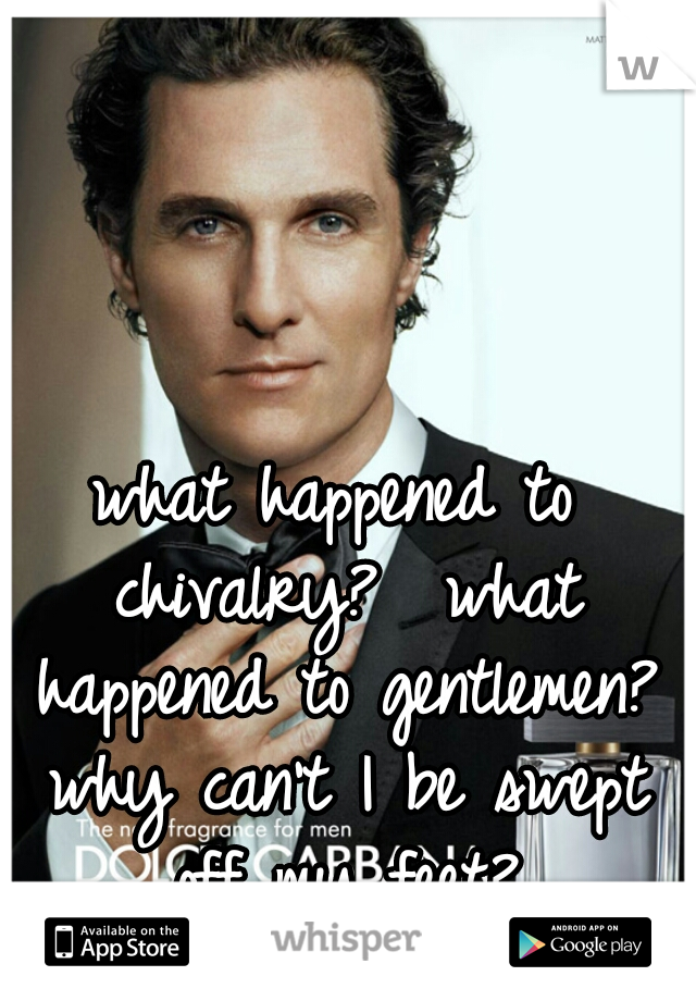 what happened to chivalry?  what happened to gentlemen? why can't I be swept off my feet?