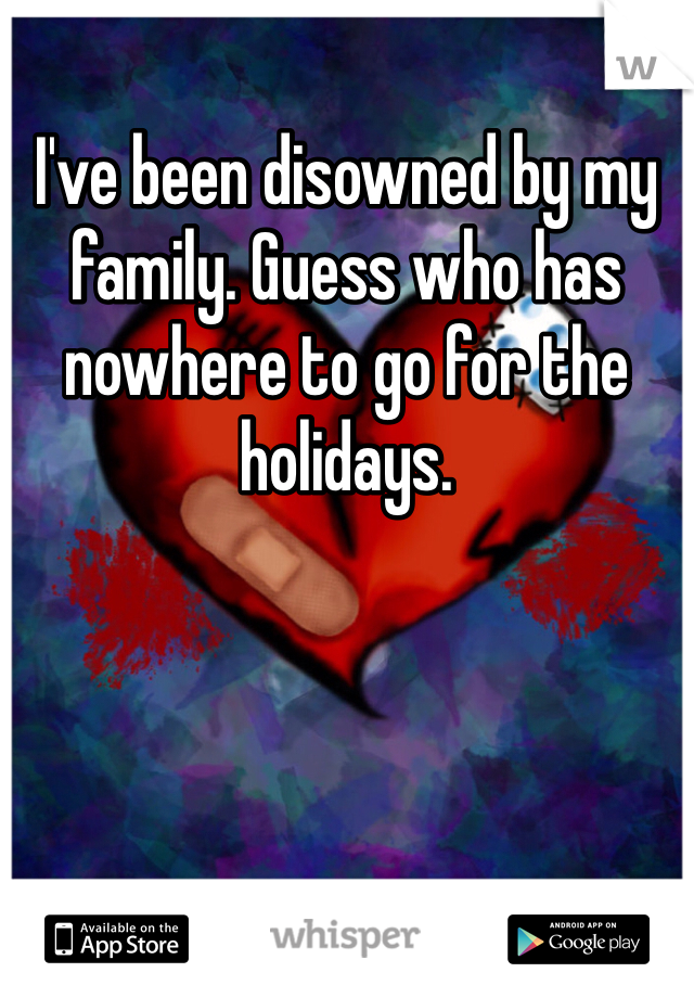 I've been disowned by my family. Guess who has nowhere to go for the holidays.