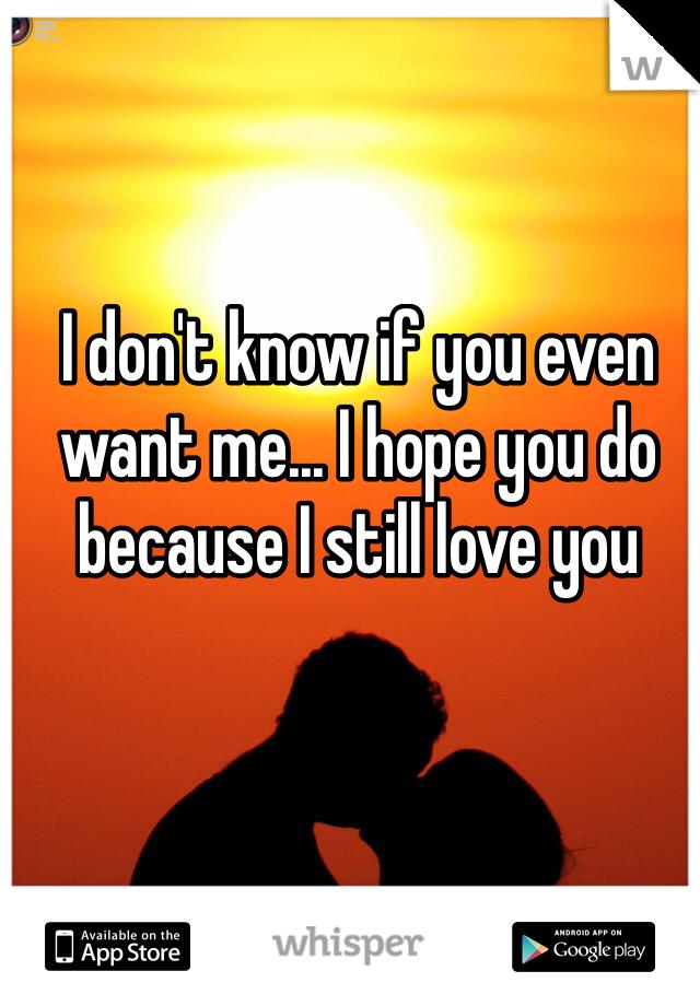 I don't know if you even want me... I hope you do because I still love you