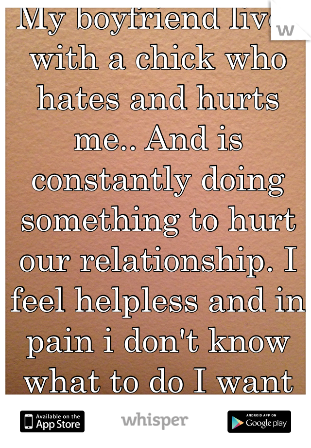 My boyfriend lives with a chick who hates and hurts me.. And is constantly doing something to hurt our relationship. I feel helpless and in pain i don't know what to do I want him out of there.