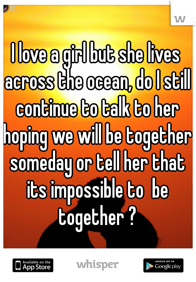 I love a girl but she lives across the ocean, do I still continue to talk to her hoping we will be together someday or tell her that its impossible to  be together ?