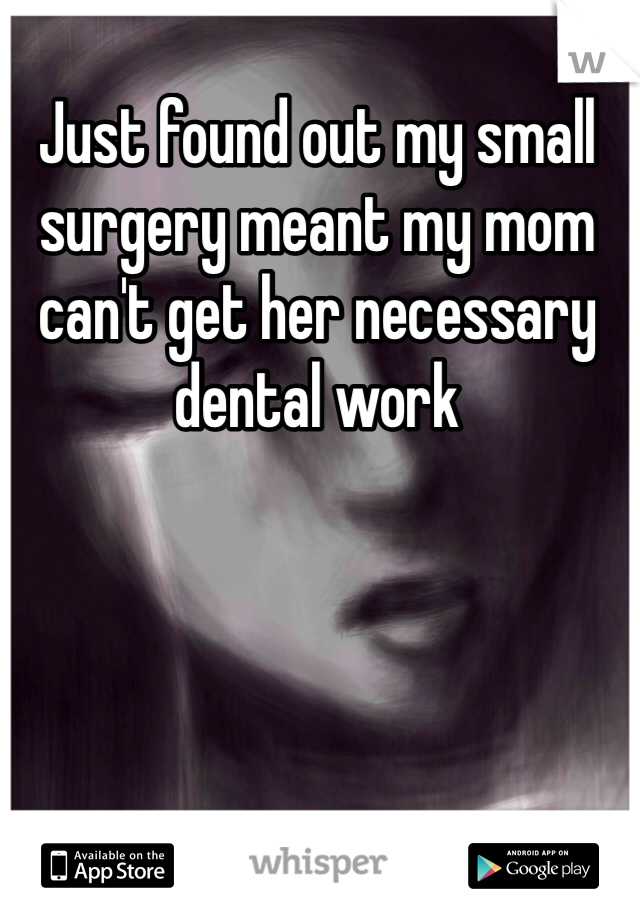 Just found out my small surgery meant my mom can't get her necessary dental work