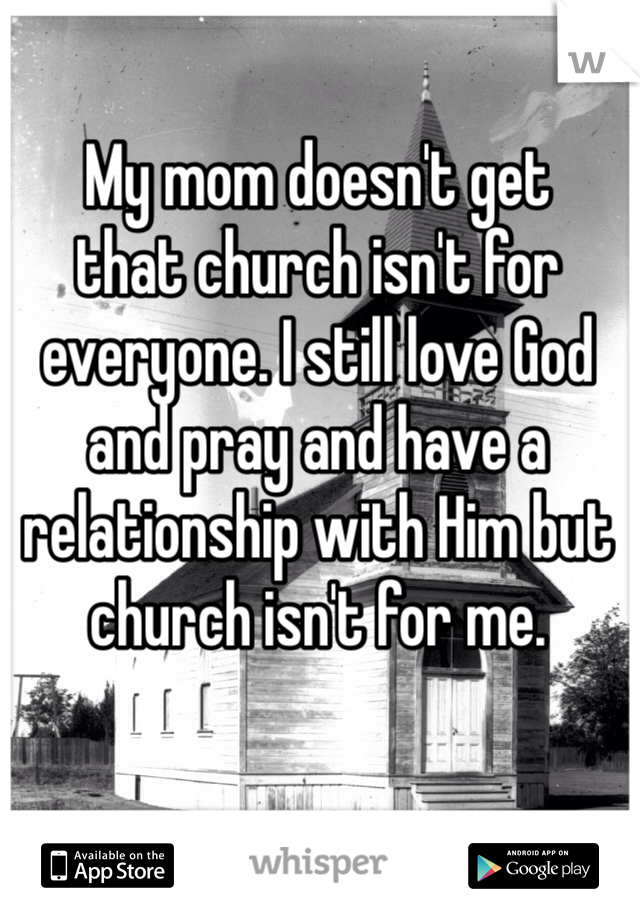 My mom doesn't get  that church isn't for everyone. I still love God and pray and have a relationship with Him but church isn't for me.