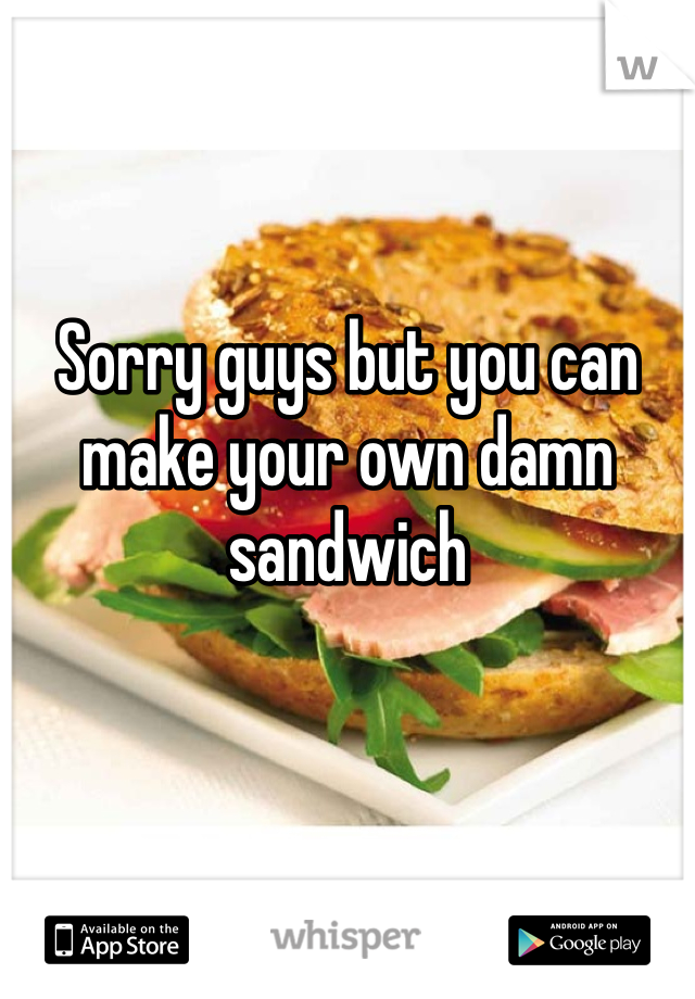 Sorry guys but you can make your own damn sandwich