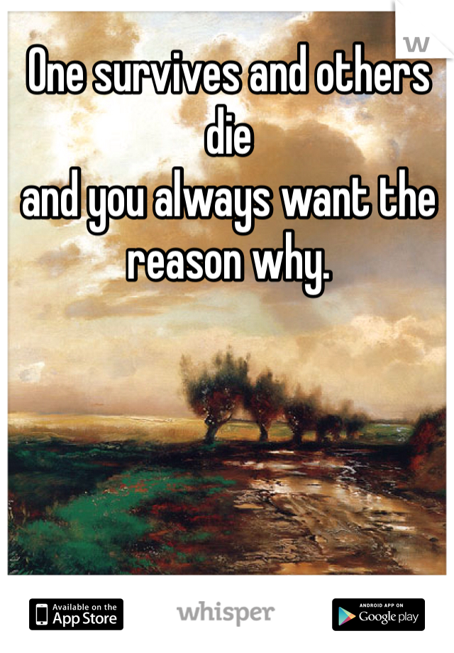 One survives and others die  and you always want the reason why.