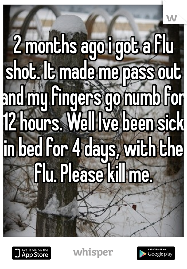 2 months ago i got a flu shot. It made me pass out and my fingers go numb for 12 hours. Well Ive been sick in bed for 4 days, with the flu. Please kill me.