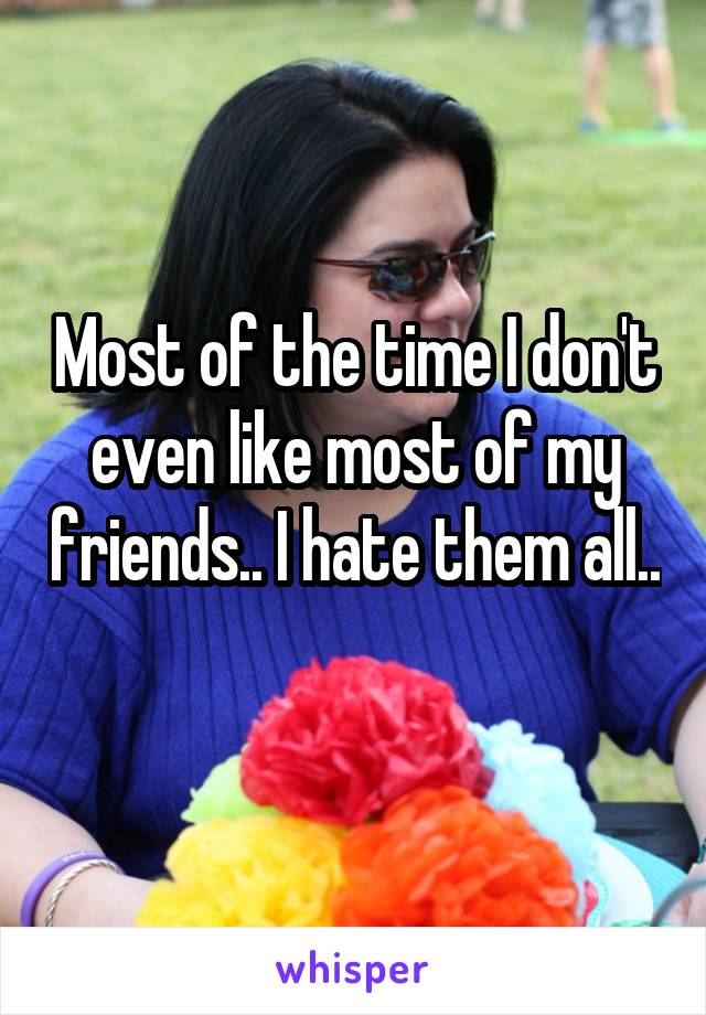Most of the time I don't even like most of my friends.. I hate them all..