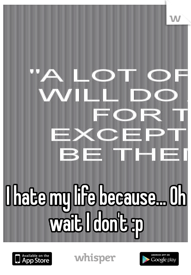 I hate my life because... Oh wait I don't :p