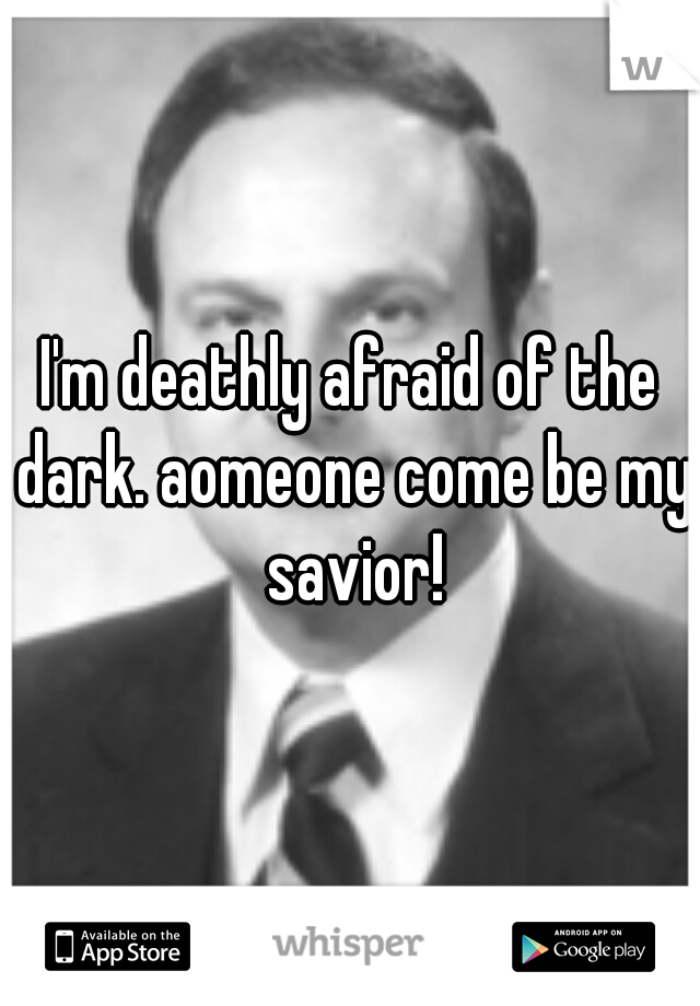 I'm deathly afraid of the dark. aomeone come be my savior!