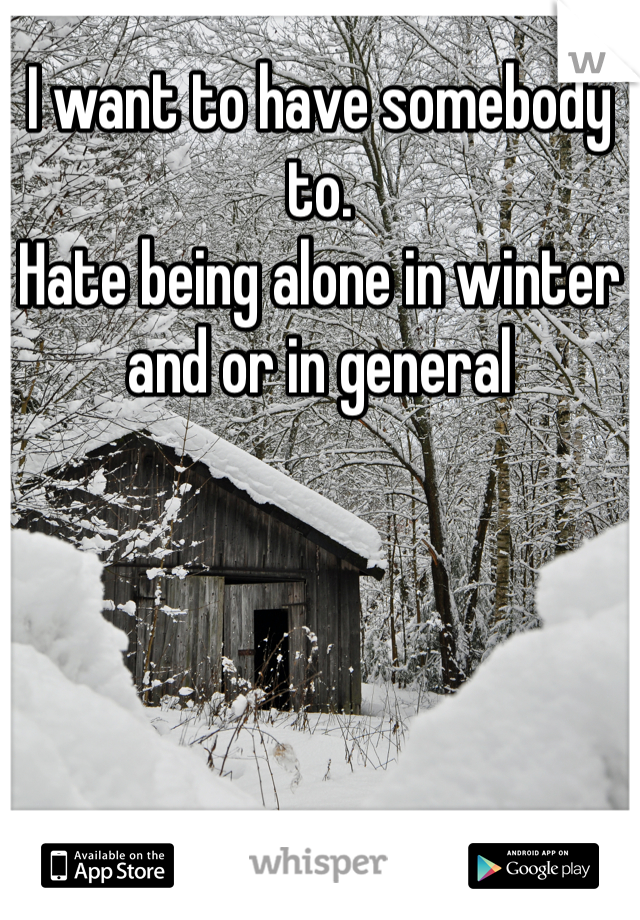 I want to have somebody to.  Hate being alone in winter and or in general