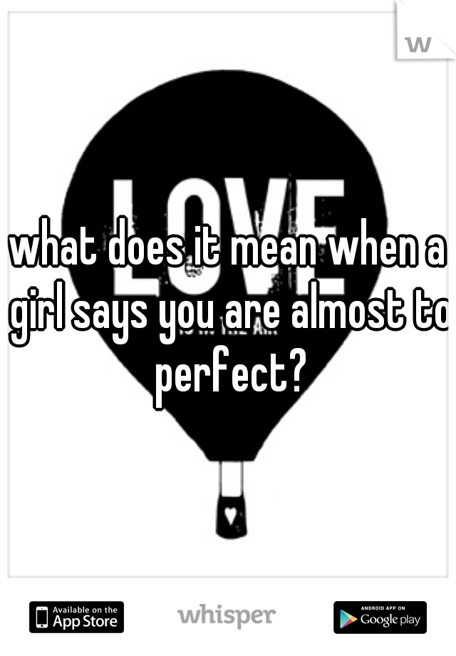 what does it mean when a girl says you are almost to perfect?