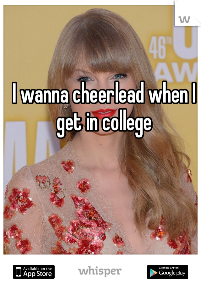 I wanna cheerlead when I get in college
