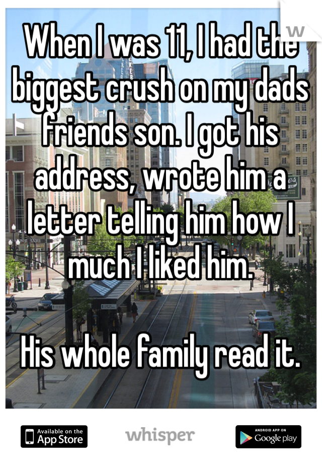When I was 11, I had the biggest crush on my dads friends son. I got his address, wrote him a letter telling him how I much I liked him.   His whole family read it.