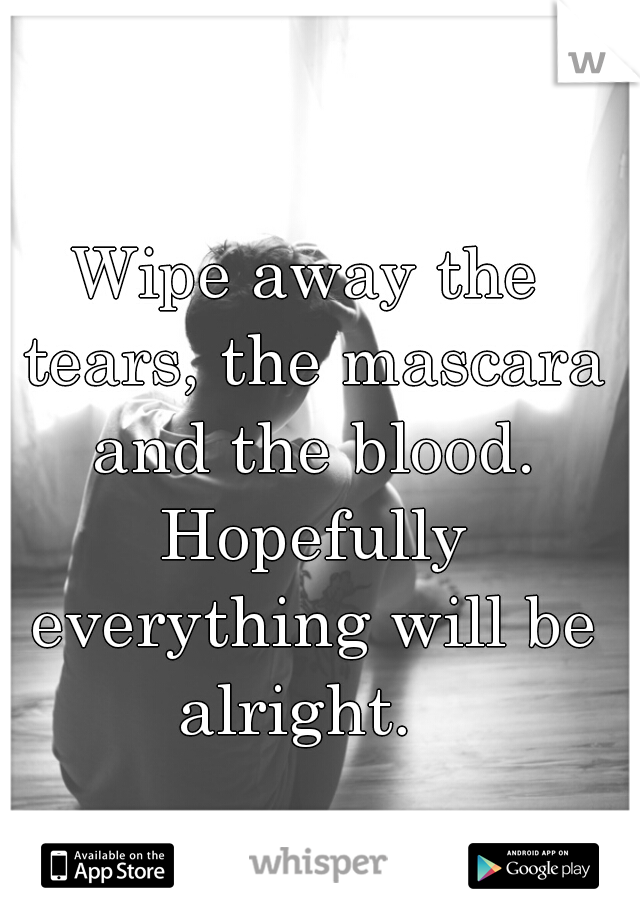 Wipe away the tears, the mascara and the blood. Hopefully everything will be alright.