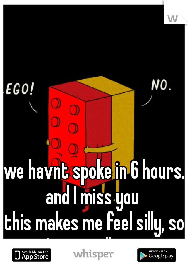 we havnt spoke in 6 hours. and I miss you  this makes me feel silly, so I cant tell you.