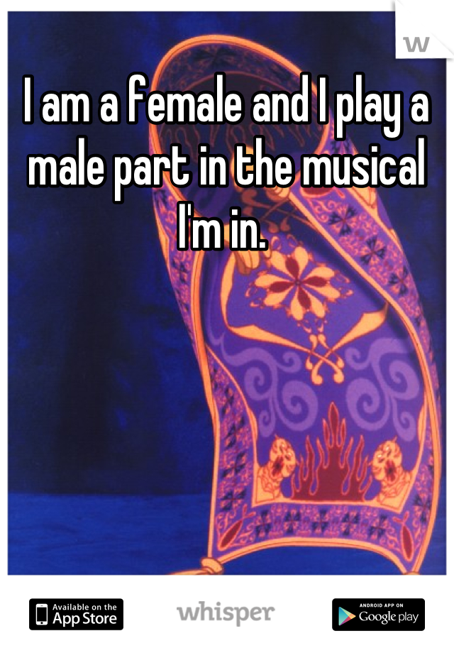 I am a female and I play a male part in the musical I'm in.