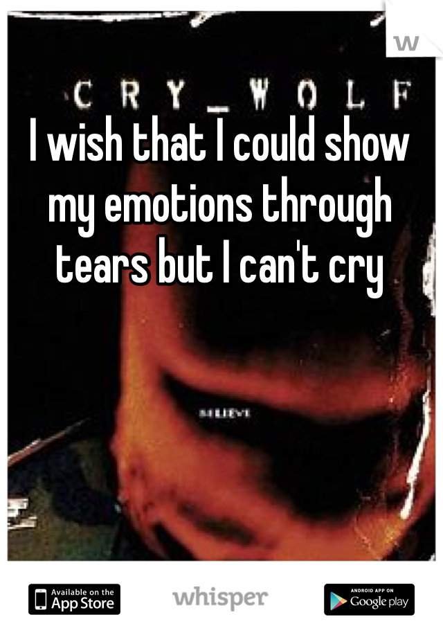 I wish that I could show my emotions through tears but I can't cry