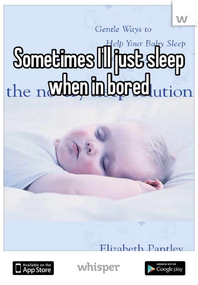 Sometimes I'll just sleep when in bored