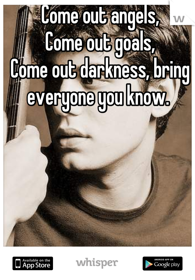 Come out angels, Come out goals, Come out darkness, bring everyone you know.