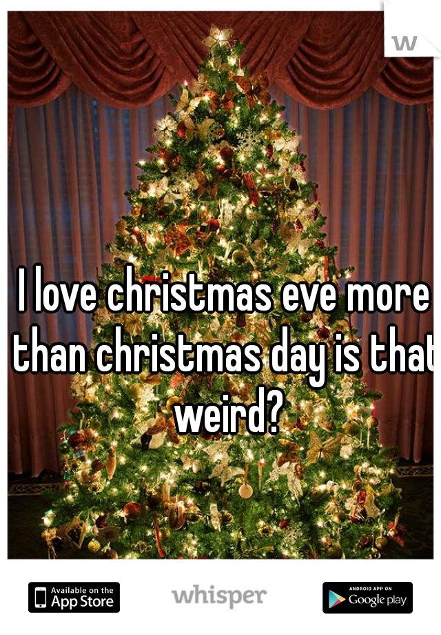 I love christmas eve more than christmas day is that weird?