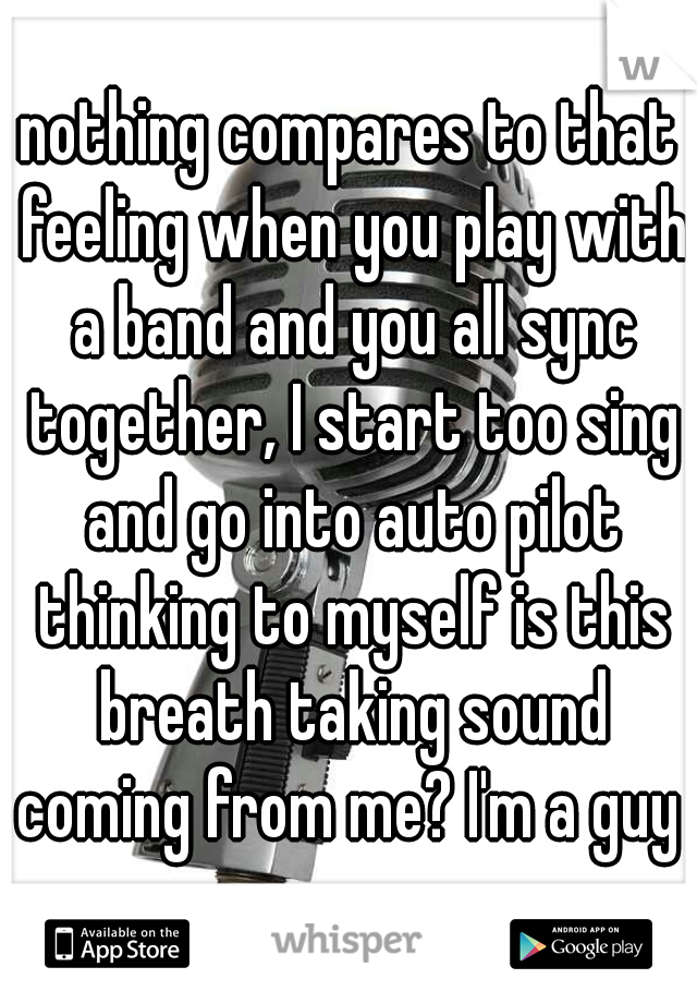 nothing compares to that feeling when you play with a band and you all sync together, I start too sing and go into auto pilot thinking to myself is this breath taking sound coming from me? I'm a guy