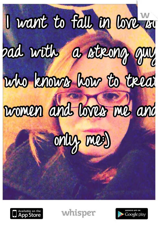 I want to fall in love so bad with  a strong guy who knows how to treat women and loves me and only me:)