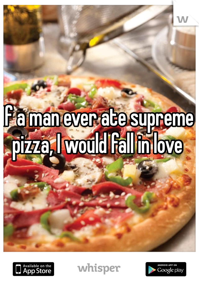 If a man ever ate supreme pizza, I would fall in love