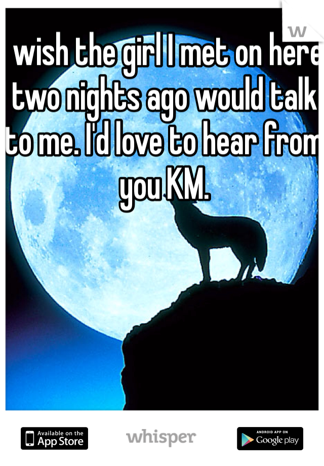 I wish the girl I met on here two nights ago would talk to me. I'd love to hear from you KM.