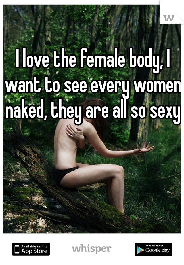 I love the female body, I want to see every women naked, they are all so sexy