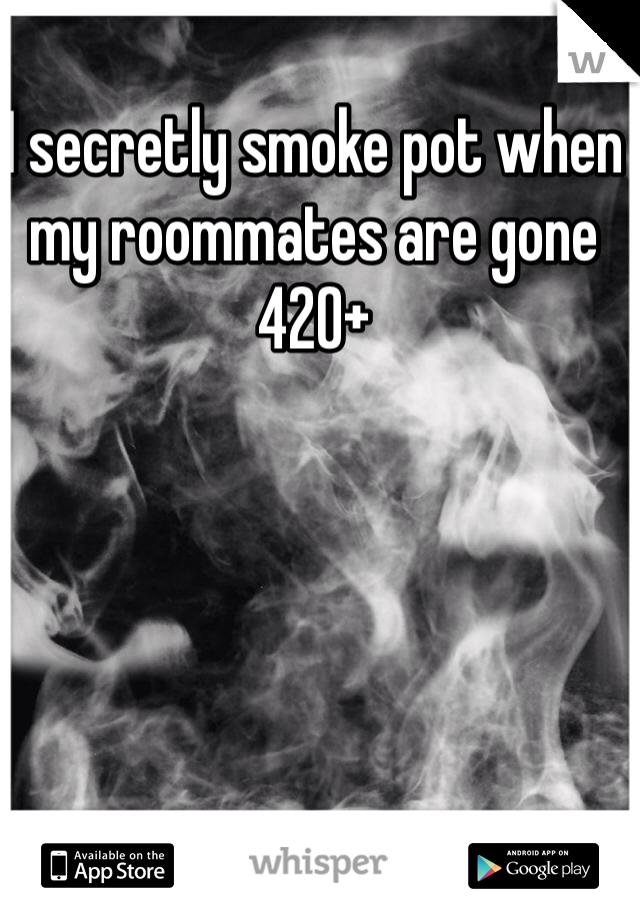 I secretly smoke pot when my roommates are gone 420+