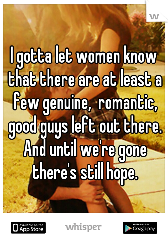 I gotta let women know that there are at least a few genuine,  romantic, good guys left out there. And until we're gone there's still hope.