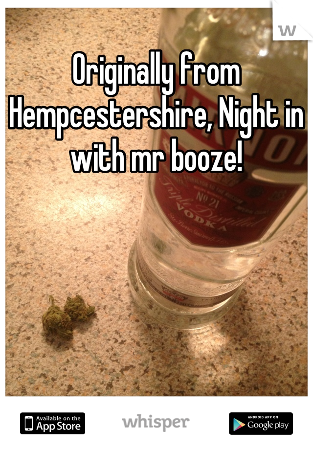 Originally from Hempcestershire, Night in with mr booze!