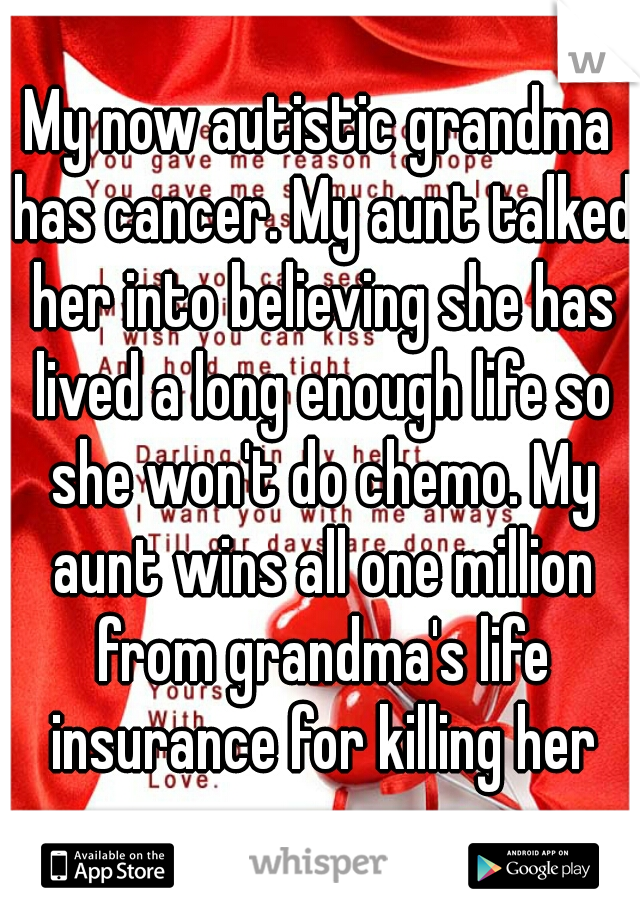 My now autistic grandma has cancer. My aunt talked her into believing she has lived a long enough life so she won't do chemo. My aunt wins all one million from grandma's life insurance for killing her