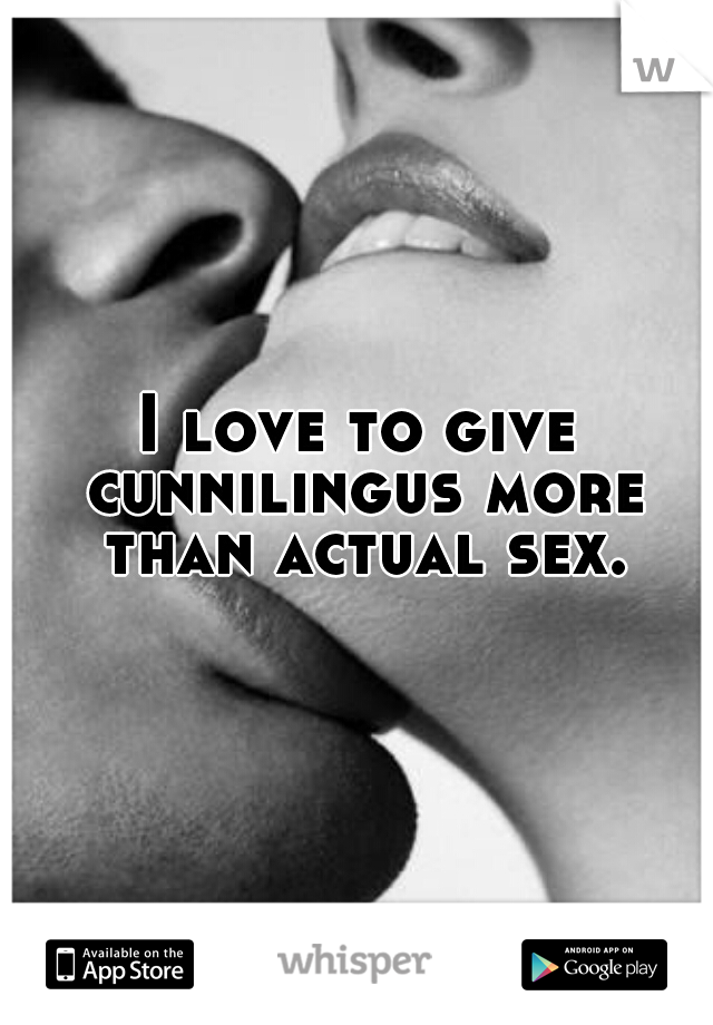 I love to give cunnilingus more than actual sex.