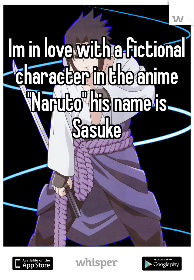 """Im in love with a fictional character in the anime """"Naruto"""" his name is Sasuke"""