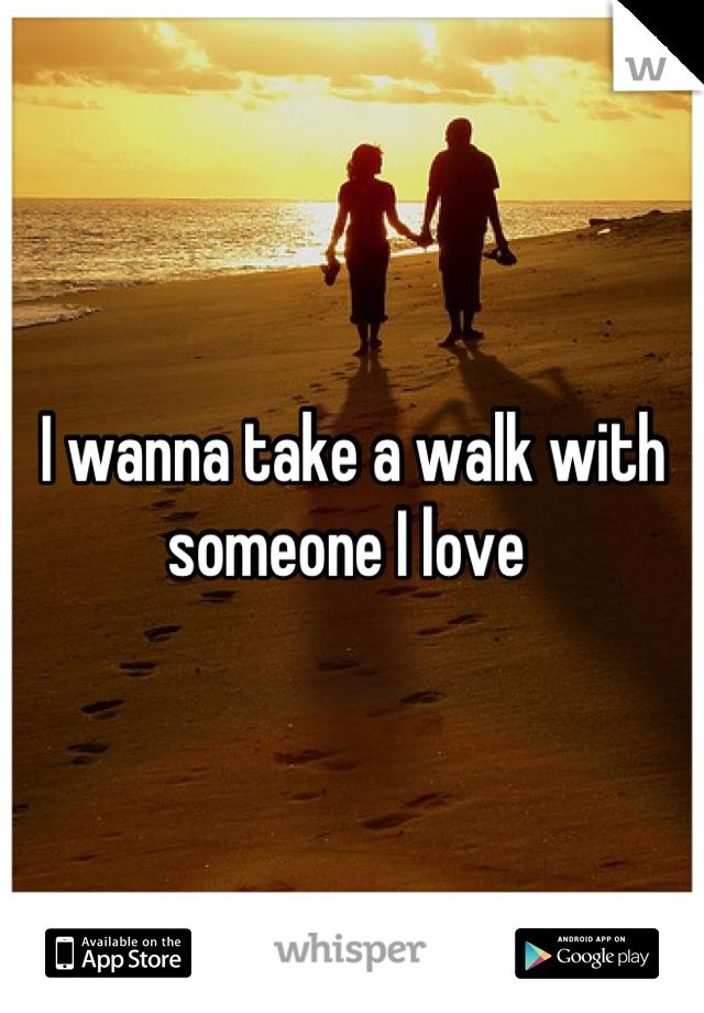I wanna take a walk with someone I love